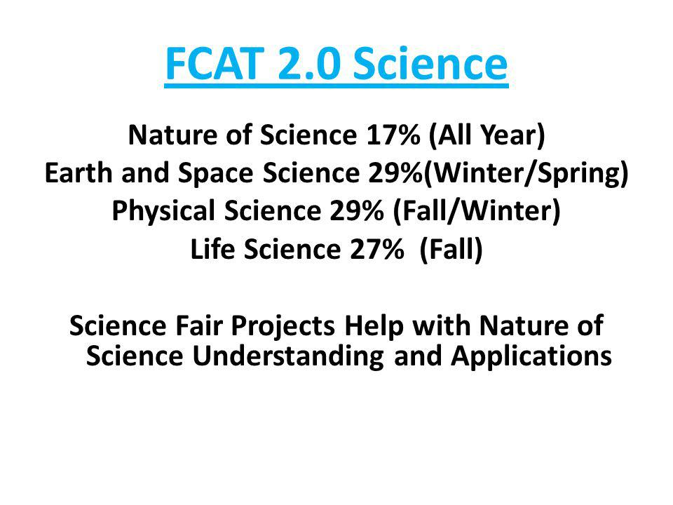 FCAT 2.0 Science Nature of Science 17% (All Year) Earth and Space Science 29%(Winter/Spring) Physical Science 29% (Fall/Winter) Life Science 27% (Fall) Science Fair Projects Help with Nature of Science Understanding and Applications