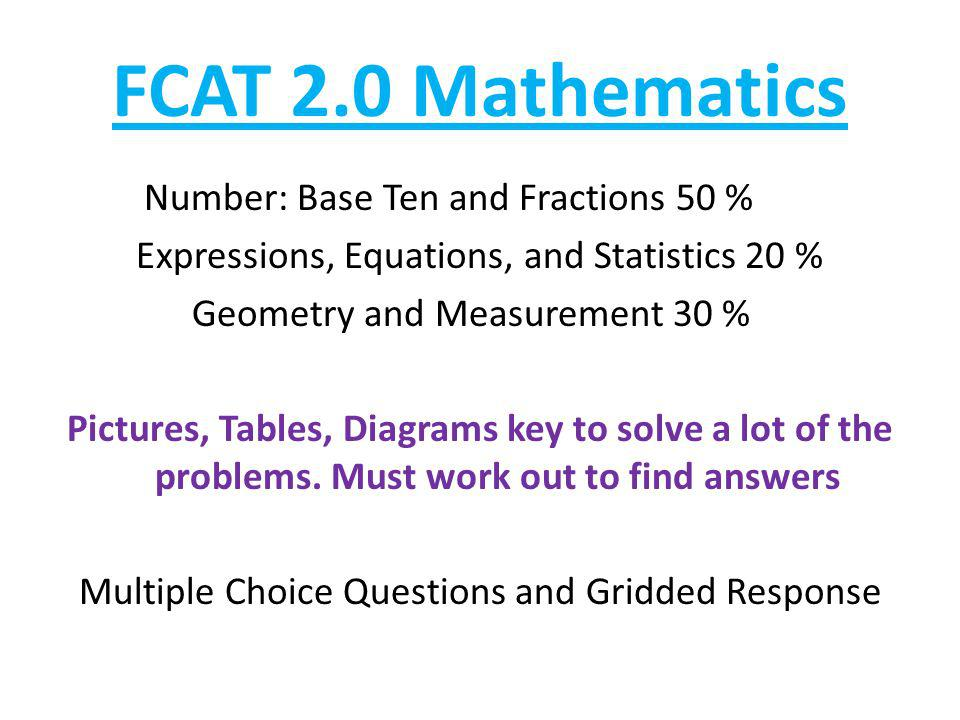 FCAT 2.0 Mathematics Number: Base Ten and Fractions 50 % Expressions, Equations, and Statistics 20 % Geometry and Measurement 30 % Pictures, Tables, Diagrams key to solve a lot of the problems.