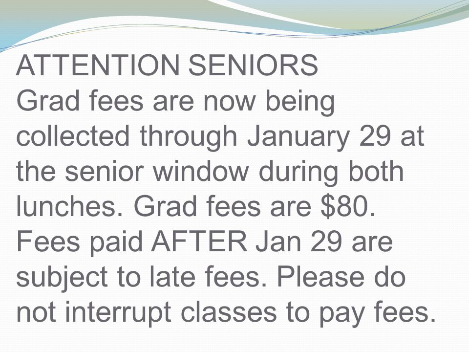 ATTENTION SENIORS Grad fees are now being collected through January 29 at the senior window during both lunches.