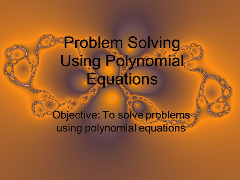 Problem Solving Using Polynomial Equations Objective: To solve problems using polynomial equations
