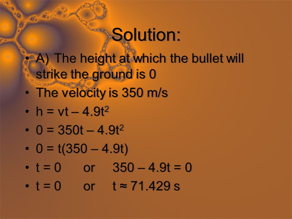 Solution: A)The height at which the bullet will strike the ground is 0 The velocity is 350 m/s h = vt – 4.9t 2 0 = 350t – 4.9t 2 0 = t(350 – 4.9t) t = 0or350 – 4.9t = 0 t = 0ort 71.429 s A)The height at which the bullet will strike the ground is 0 The velocity is 350 m/s h = vt – 4.9t 2 0 = 350t – 4.9t 2 0 = t(350 – 4.9t) t = 0or350 – 4.9t = 0 t = 0ort 71.429 s