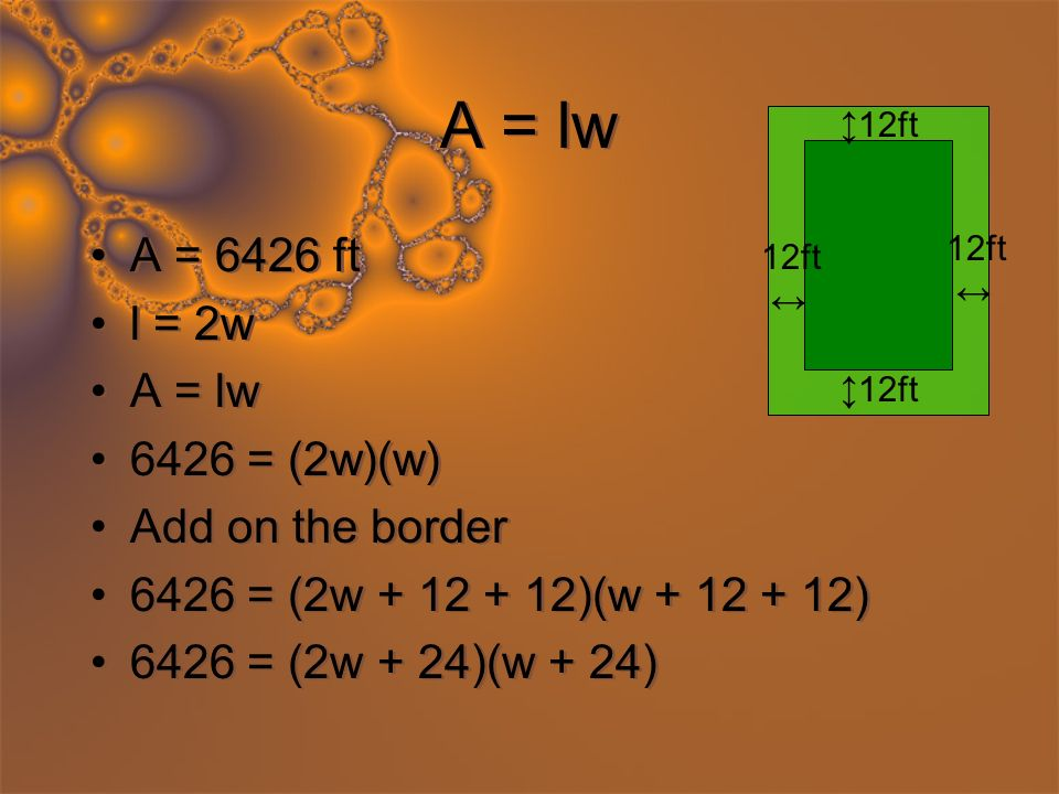 A = lw A = 6426 ft l = 2w A = lw 6426 = (2w)(w) Add on the border 6426 = (2w + 12 + 12)(w + 12 + 12) 6426 = (2w + 24)(w + 24) A = 6426 ft l = 2w A = lw 6426 = (2w)(w) Add on the border 6426 = (2w + 12 + 12)(w + 12 + 12) 6426 = (2w + 24)(w + 24) 12ft 12ft