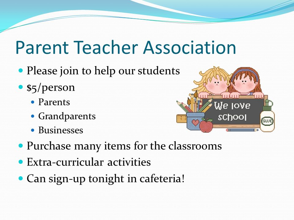 Parent Teacher Association Please join to help our students $5/person Parents Grandparents Businesses Purchase many items for the classrooms Extra-curricular activities Can sign-up tonight in cafeteria!
