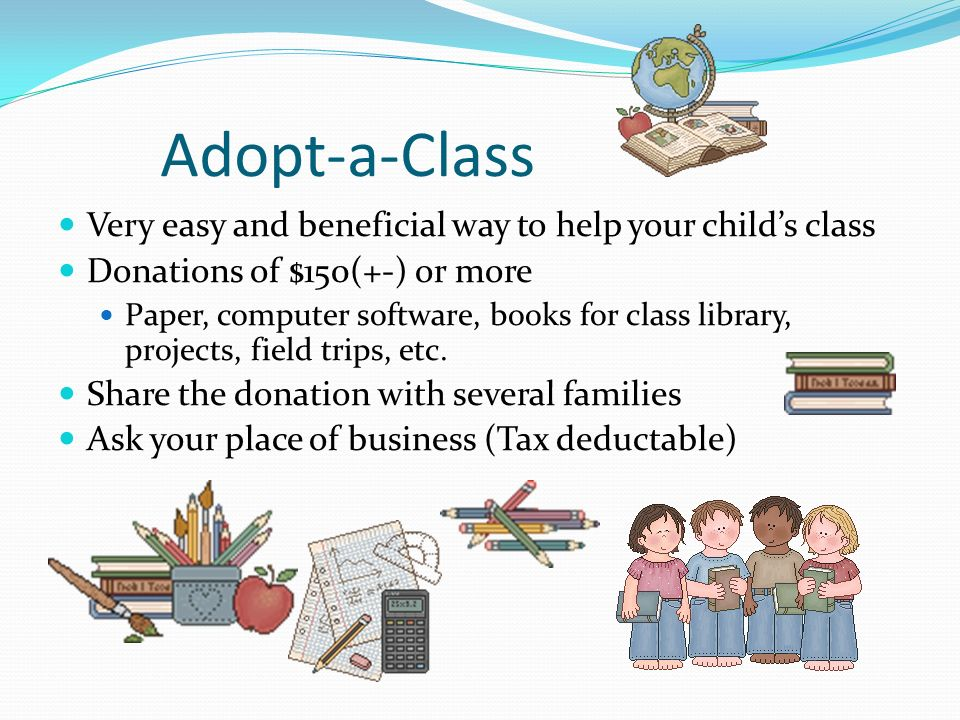 Adopt-a-Class Very easy and beneficial way to help your childs class Donations of $150(+-) or more Paper, computer software, books for class library, projects, field trips, etc.