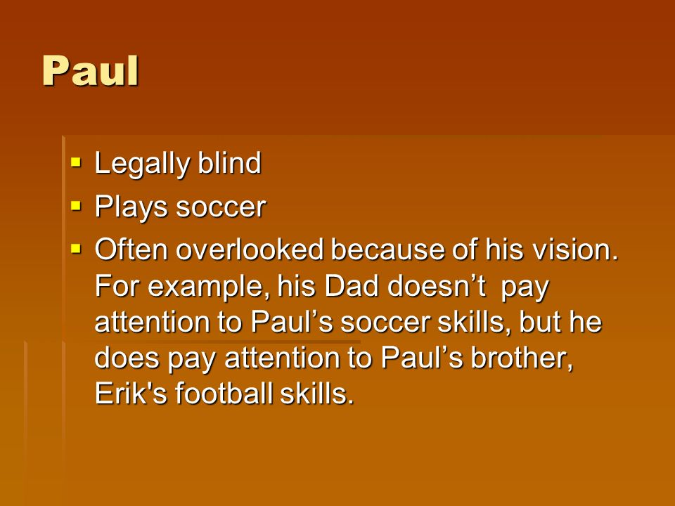 Paul Legally blind Legally blind Plays soccer Plays soccer Often overlooked because of his vision.