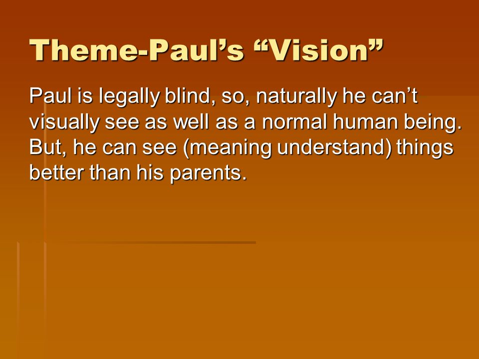 Theme-Pauls Vision Paul is legally blind, so, naturally he cant visually see as well as a normal human being.