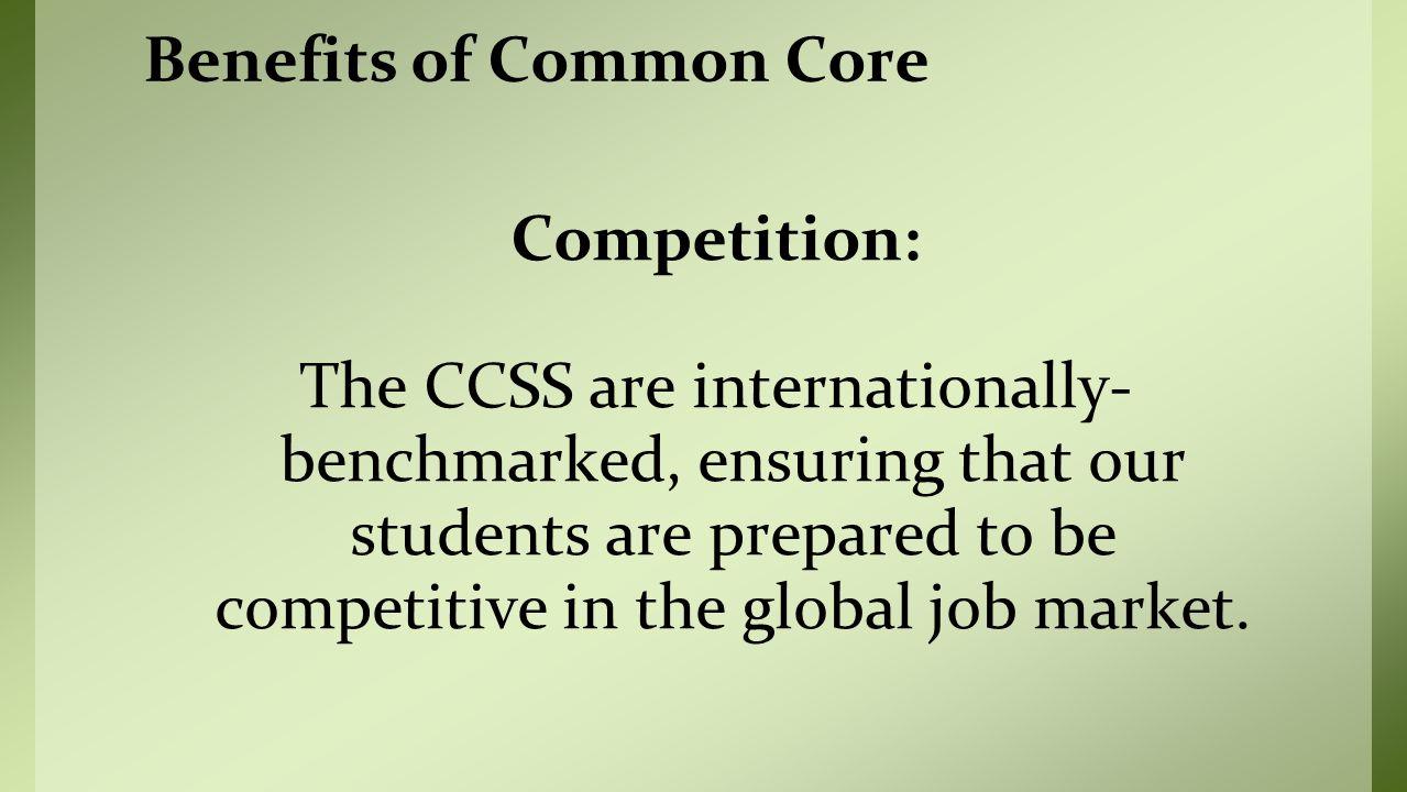 Competition: The CCSS are internationally- benchmarked, ensuring that our students are prepared to be competitive in the global job market.