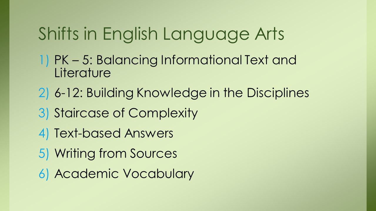1)PK – 5: Balancing Informational Text and Literature 2)6-12: Building Knowledge in the Disciplines 3)Staircase of Complexity 4)Text-based Answers 5)Writing from Sources 6)Academic Vocabulary Shifts in English Language Arts