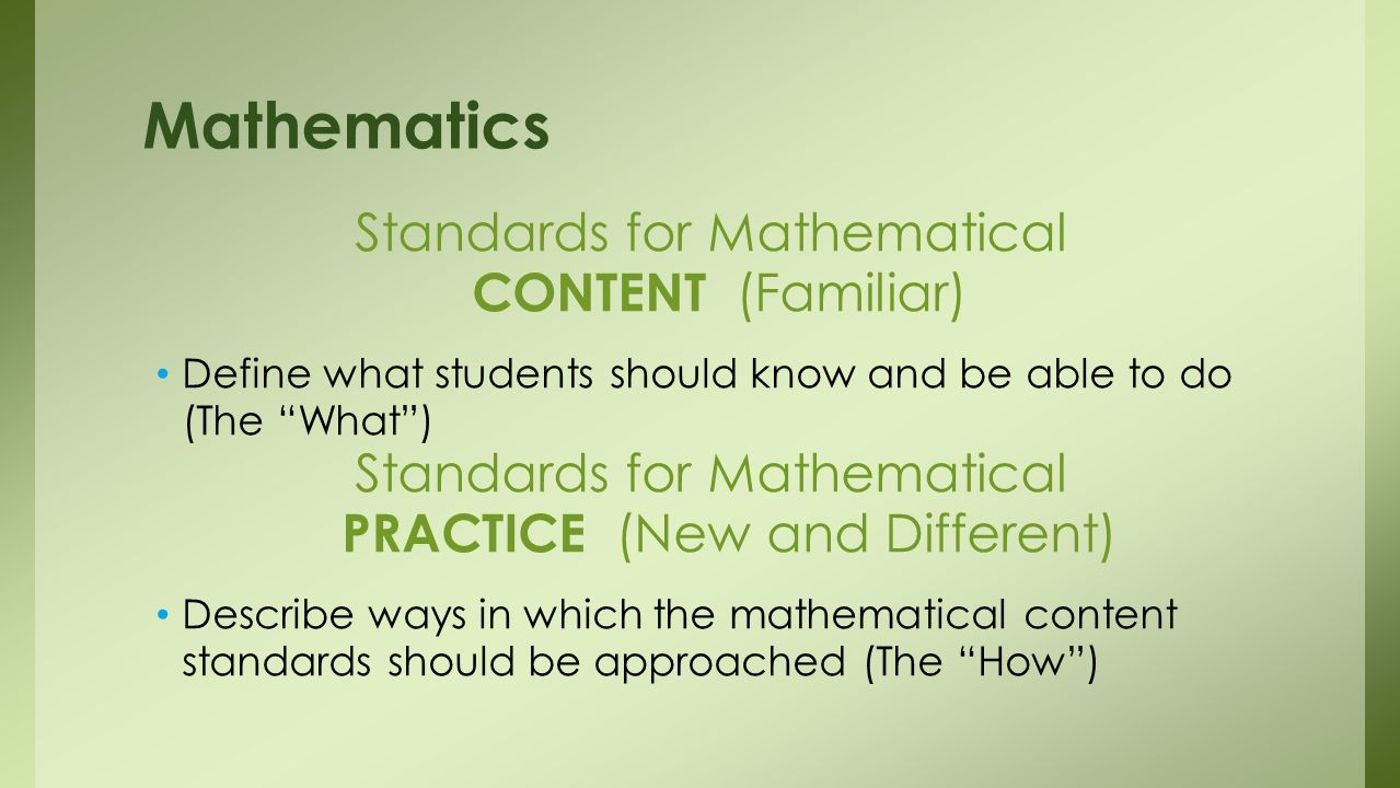 Standards for Mathematical CONTENT (Familiar) Define what students should know and be able to do (The What) Standards for Mathematical PRACTICE (New and Different) Describe ways in which the mathematical content standards should be approached (The How) Mathematics