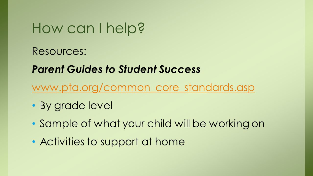 Resources: Parent Guides to Student Success   By grade level Sample of what your child will be working on Activities to support at home How can I help