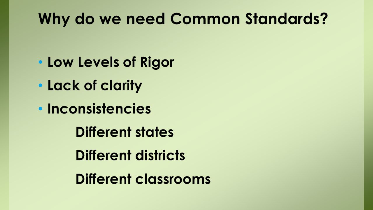 Low Levels of Rigor Lack of clarity Inconsistencies Different states Different districts Different classrooms Why do we need Common Standards