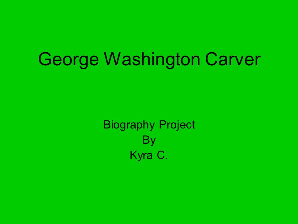 George Washington Carver Biography Project By Kyra C.