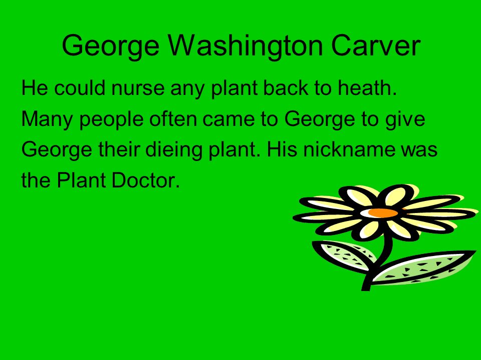 George Washington Carver He could nurse any plant back to heath.