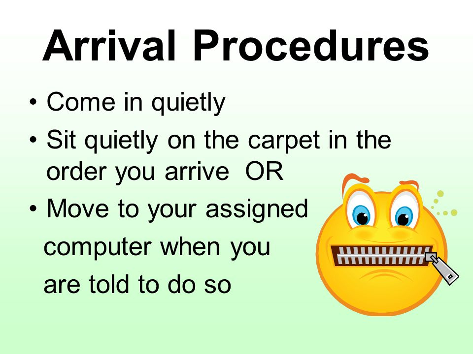 Arrival Procedures Come in quietly Sit quietly on the carpet in the order you arrive OR Move to your assigned computer when you are told to do so