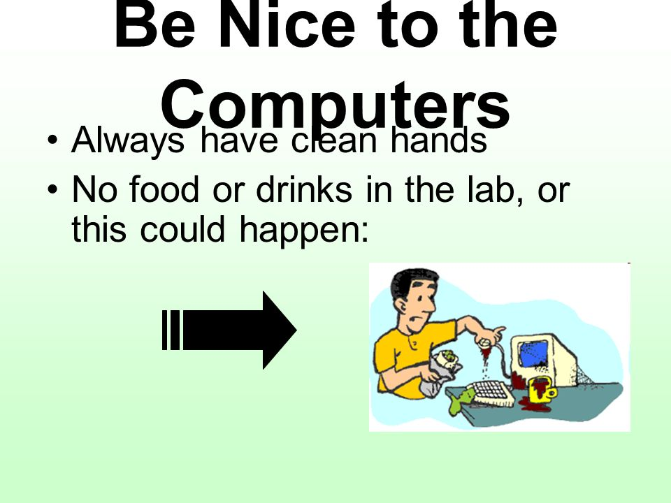 Always have clean hands No food or drinks in the lab, or this could happen: Be Nice to the Computers