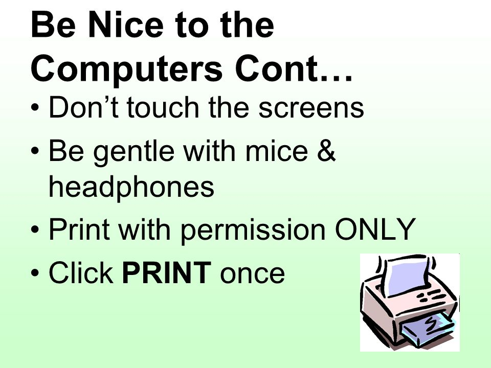 Be Nice to the Computers Cont… Dont touch the screens Be gentle with mice & headphones Print with permission ONLY Click PRINT once