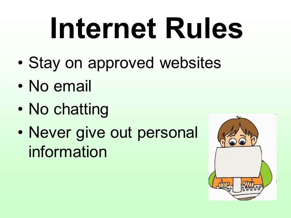 Internet Rules Stay on approved websites No email No chatting Never give out personal information