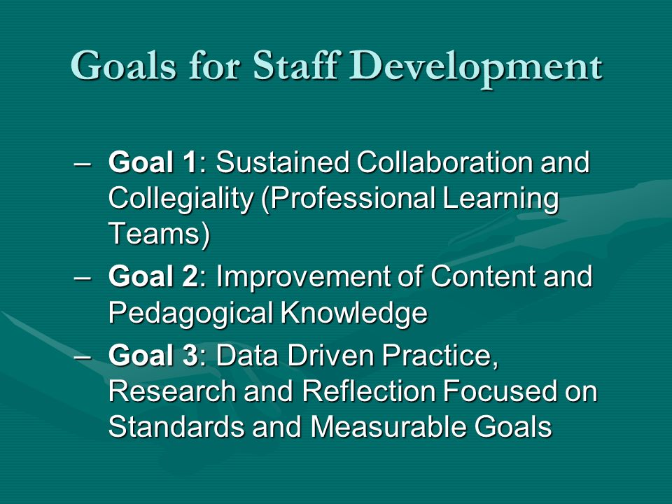 Goals for Staff Development –Goal 1: Sustained Collaboration and Collegiality (Professional Learning Teams) –Goal 2: Improvement of Content and Pedagogical Knowledge –Goal 3: Data Driven Practice, Research and Reflection Focused on Standards and Measurable Goals