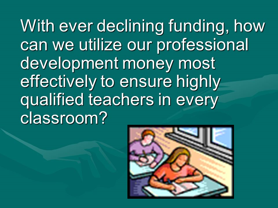 With ever declining funding, how can we utilize our professional development money most effectively to ensure highly qualified teachers in every classroom