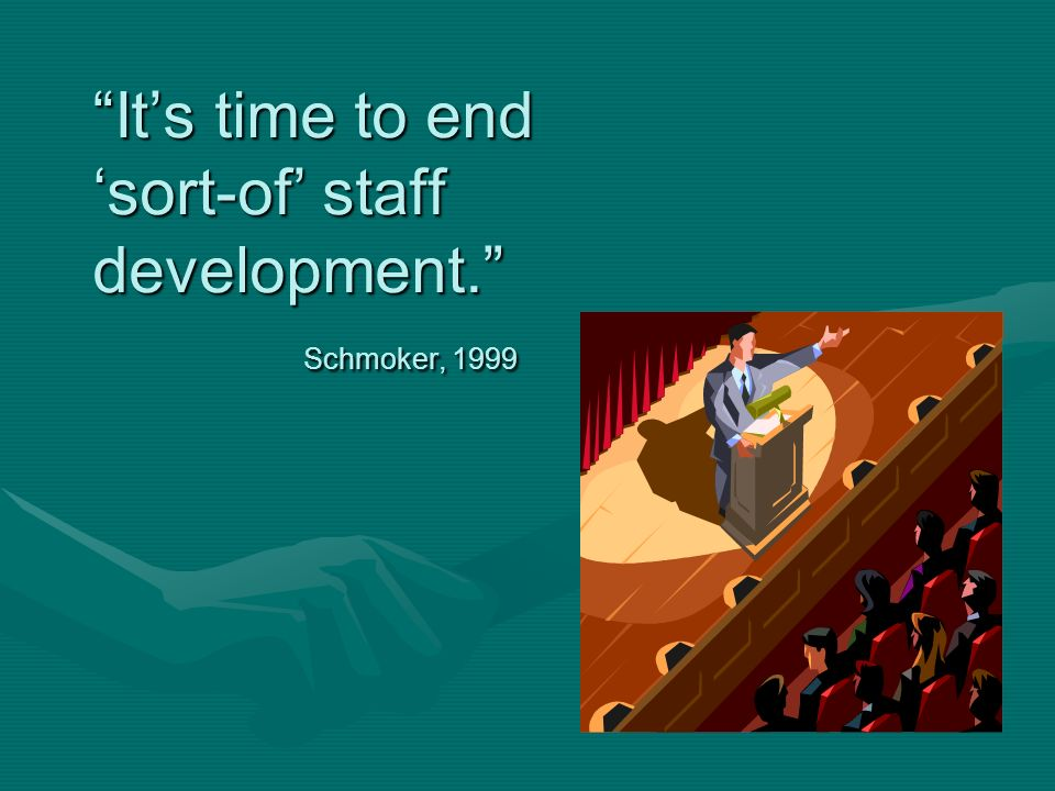 Its time to end sort-of staff development. Schmoker, 1999