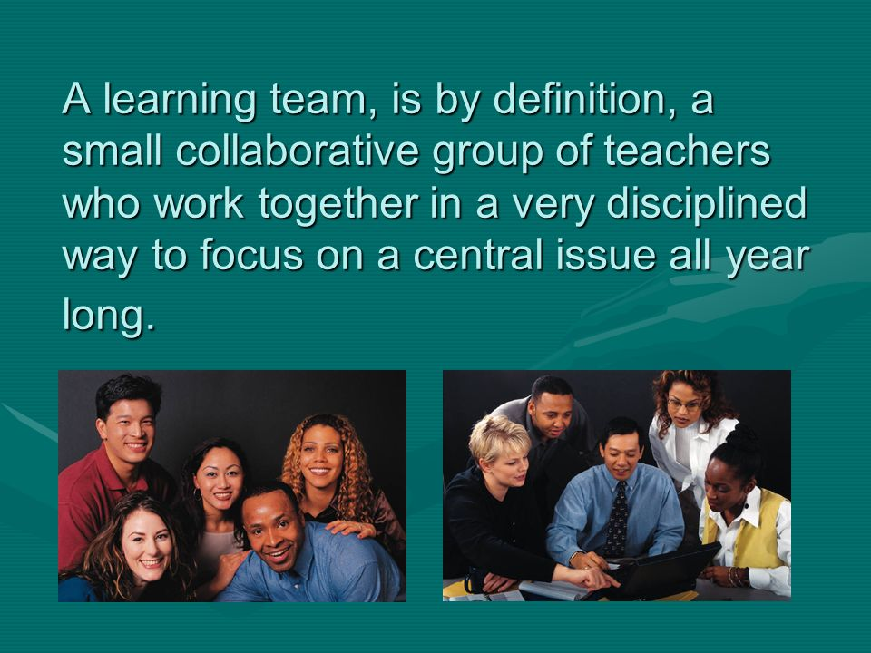 A learning team, is by definition, a small collaborative group of teachers who work together in a very disciplined way to focus on a central issue all year long.