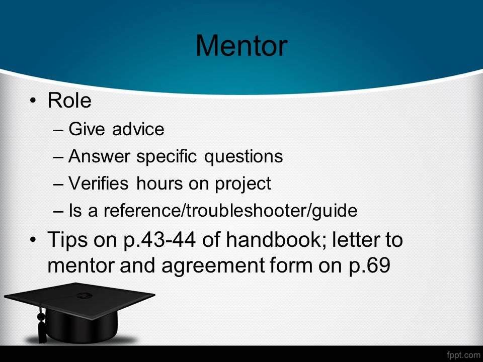 Mentor Role –Give advice –Answer specific questions –Verifies hours on project –Is a reference/troubleshooter/guide Tips on p of handbook; letter to mentor and agreement form on p.69