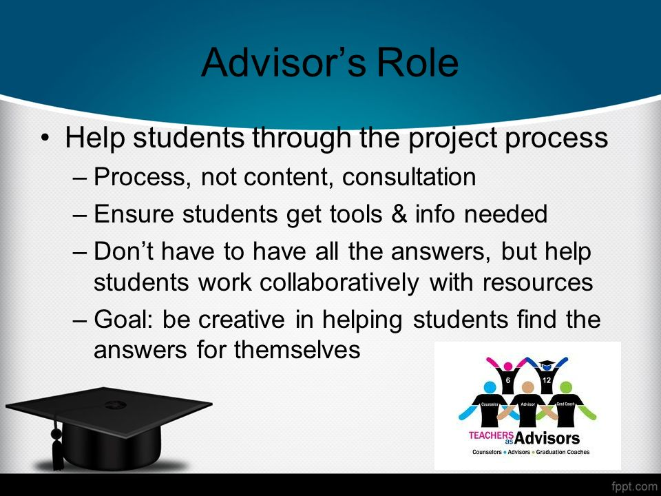 Advisors Role Help students through the project process –Process, not content, consultation –Ensure students get tools & info needed –Dont have to have all the answers, but help students work collaboratively with resources –Goal: be creative in helping students find the answers for themselves