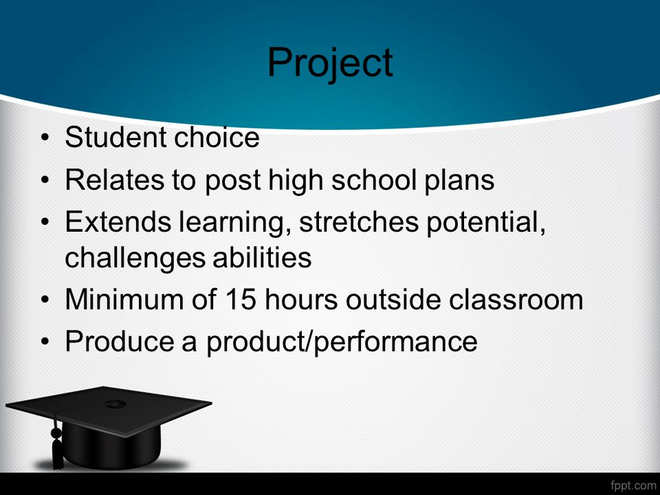 Project Student choice Relates to post high school plans Extends learning, stretches potential, challenges abilities Minimum of 15 hours outside classroom Produce a product/performance