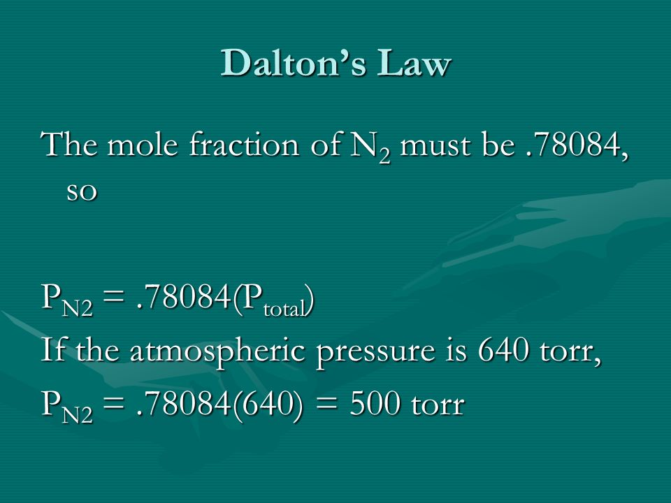 Daltons Law The mole fraction of N 2 must be.78084, so P N2 =.78084(P total ) If the atmospheric pressure is 640 torr, P N2 =.78084(640) = 500 torr