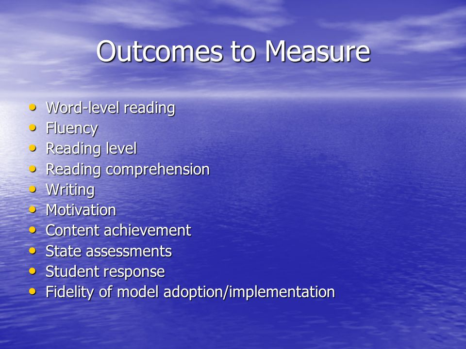 Outcomes to Measure Word-level reading Word-level reading Fluency Fluency Reading level Reading level Reading comprehension Reading comprehension Writing Writing Motivation Motivation Content achievement Content achievement State assessments State assessments Student response Student response Fidelity of model adoption/implementation Fidelity of model adoption/implementation
