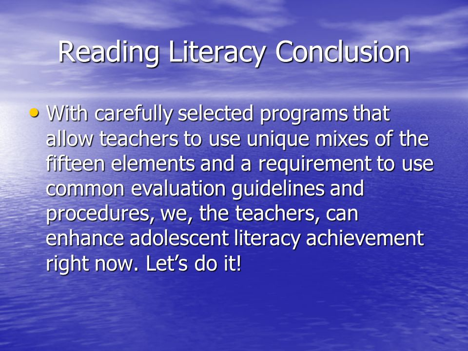 Reading Literacy Conclusion With carefully selected programs that allow teachers to use unique mixes of the fifteen elements and a requirement to use common evaluation guidelines and procedures, we, the teachers, can enhance adolescent literacy achievement right now.