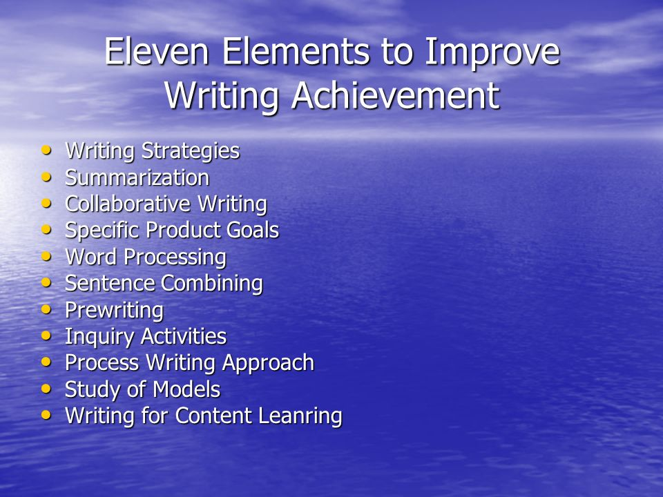 Eleven Elements to Improve Writing Achievement Writing Strategies Writing Strategies Summarization Summarization Collaborative Writing Collaborative Writing Specific Product Goals Specific Product Goals Word Processing Word Processing Sentence Combining Sentence Combining Prewriting Prewriting Inquiry Activities Inquiry Activities Process Writing Approach Process Writing Approach Study of Models Study of Models Writing for Content Leanring Writing for Content Leanring