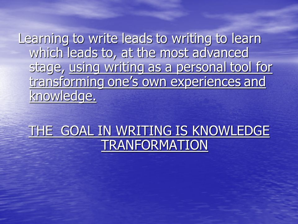 Learning to write leads to writing to learn which leads to, at the most advanced stage, using writing as a personal tool for transforming ones own experiences and knowledge.