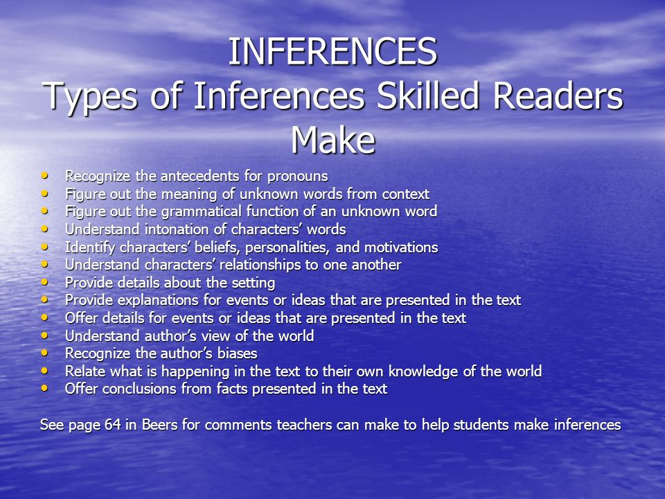 INFERENCES Types of Inferences Skilled Readers Make Recognize the antecedents for pronouns Recognize the antecedents for pronouns Figure out the meaning of unknown words from context Figure out the meaning of unknown words from context Figure out the grammatical function of an unknown word Figure out the grammatical function of an unknown word Understand intonation of characters words Understand intonation of characters words Identify characters beliefs, personalities, and motivations Identify characters beliefs, personalities, and motivations Understand characters relationships to one another Understand characters relationships to one another Provide details about the setting Provide details about the setting Provide explanations for events or ideas that are presented in the text Provide explanations for events or ideas that are presented in the text Offer details for events or ideas that are presented in the text Offer details for events or ideas that are presented in the text Understand authors view of the world Understand authors view of the world Recognize the authors biases Recognize the authors biases Relate what is happening in the text to their own knowledge of the world Relate what is happening in the text to their own knowledge of the world Offer conclusions from facts presented in the text Offer conclusions from facts presented in the text See page 64 in Beers for comments teachers can make to help students make inferences