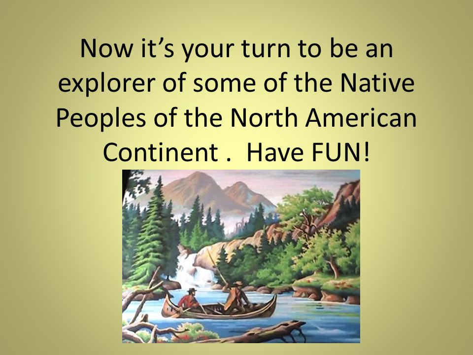 Now its your turn to be an explorer of some of the Native Peoples of the North American Continent.
