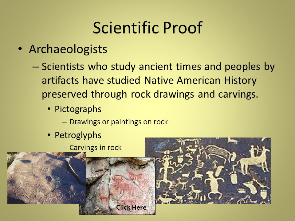 Scientific Proof Archaeologists – Scientists who study ancient times and peoples by artifacts have studied Native American History preserved through rock drawings and carvings.