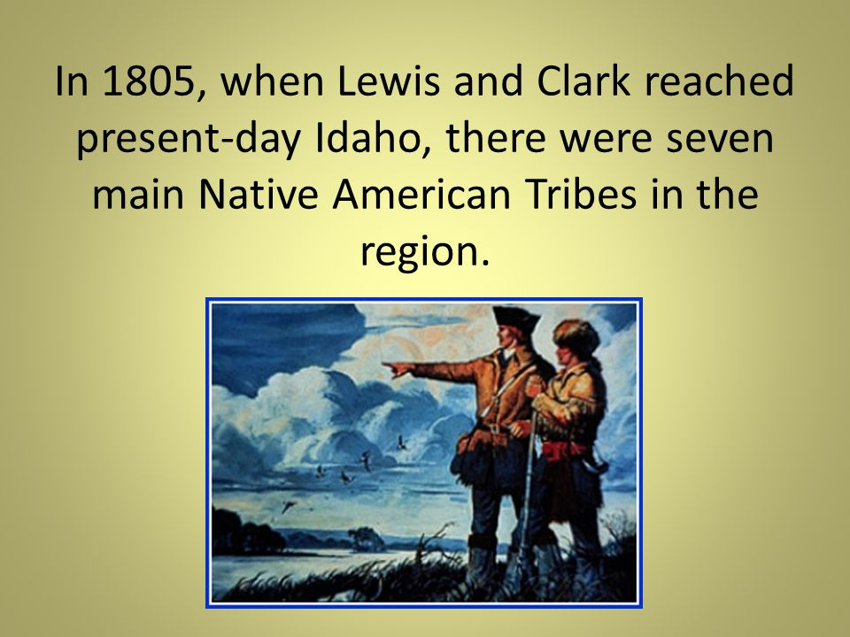 In 1805, when Lewis and Clark reached present-day Idaho, there were seven main Native American Tribes in the region.