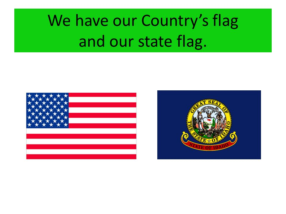 We have our Countrys flag and our state flag.