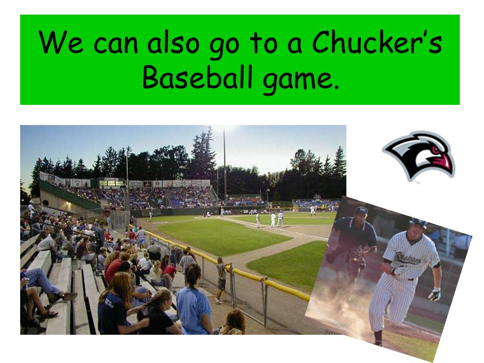 We can also go to a Chuckers Baseball game.