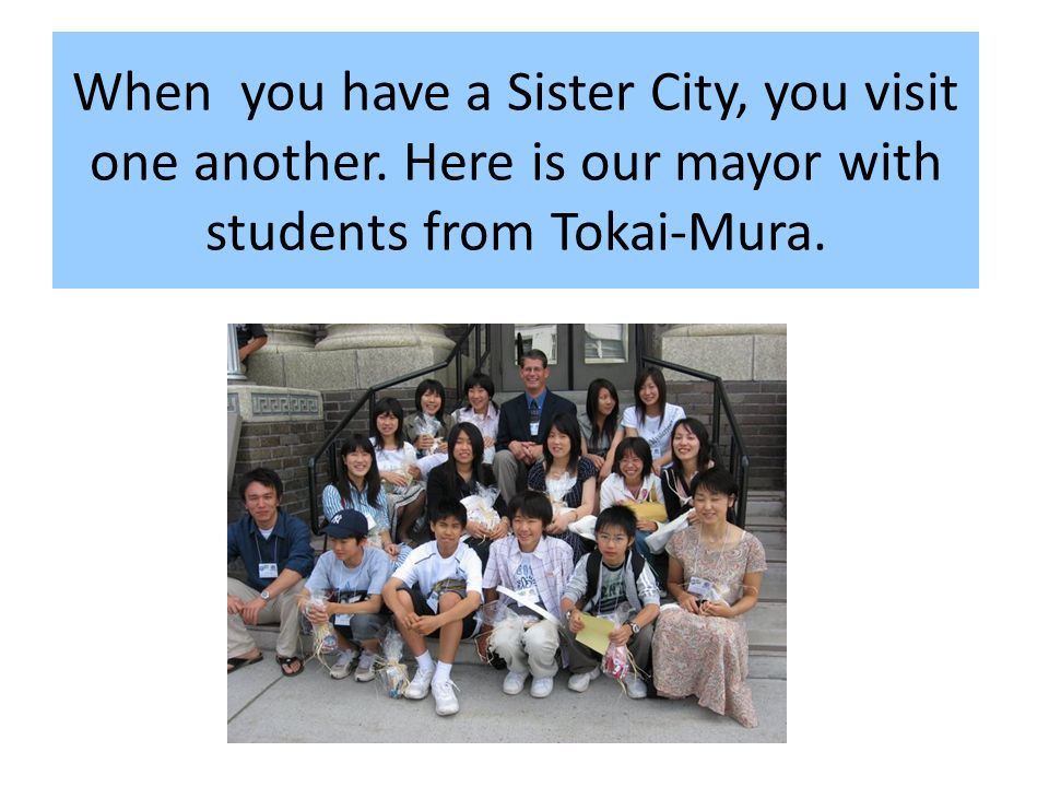 When you have a Sister City, you visit one another.