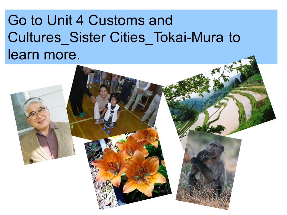 Go to Unit 4 Customs and Cultures_Sister Cities_Tokai-Mura to learn more.