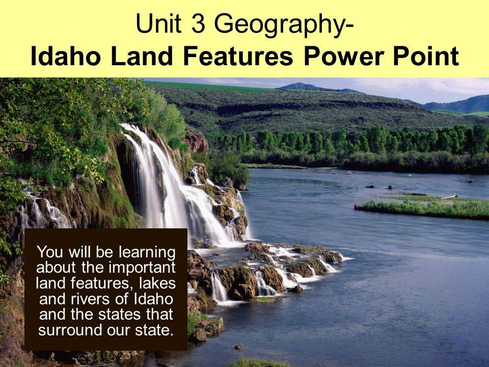 You will be learning about the important land features, lakes and rivers of Idaho and the states that surround our state.