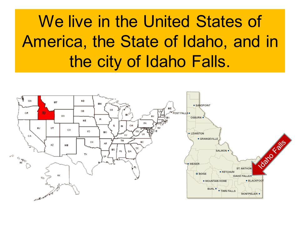 We live in the United States of America, the State of Idaho, and in the city of Idaho Falls.