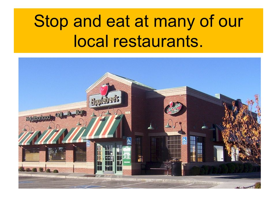 Stop and eat at many of our local restaurants.