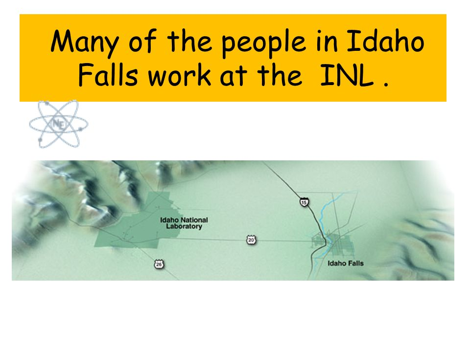 Many of the people in Idaho Falls work at the INL.