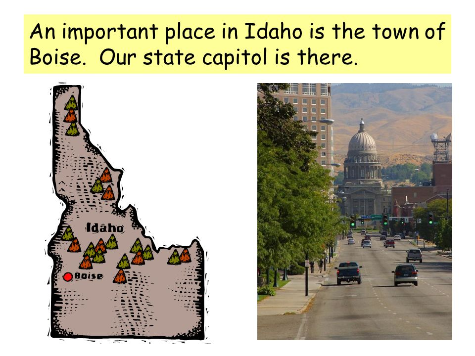 An important place in Idaho is the town of Boise. Our state capitol is there.