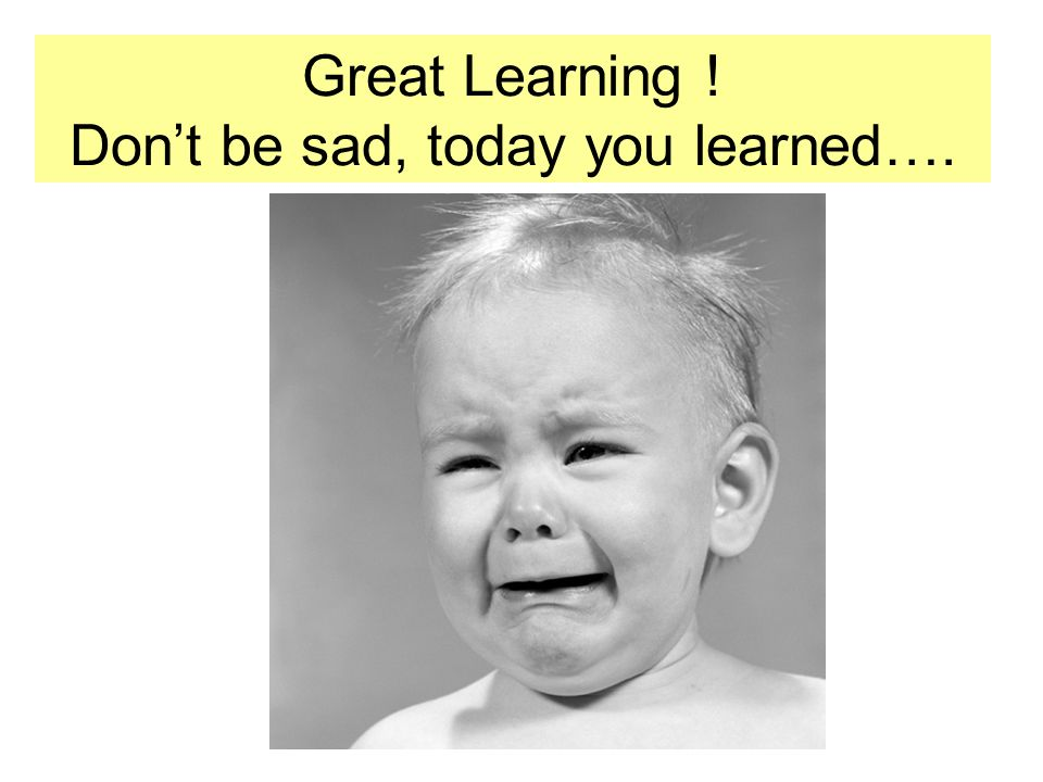 Great Learning ! Dont be sad, today you learned….