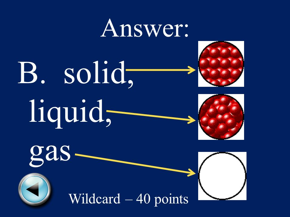 What are the three states of matter. A. liquid, vapor, gas B.