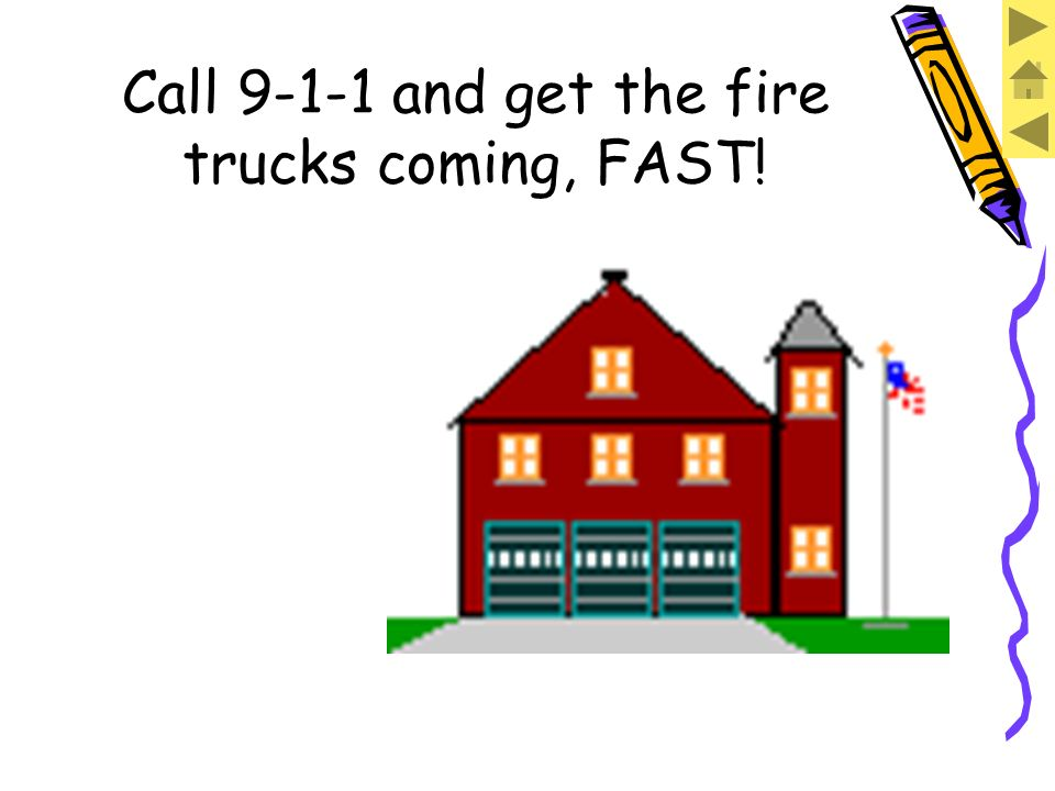 Call 9-1-1 and get the fire trucks coming, FAST!