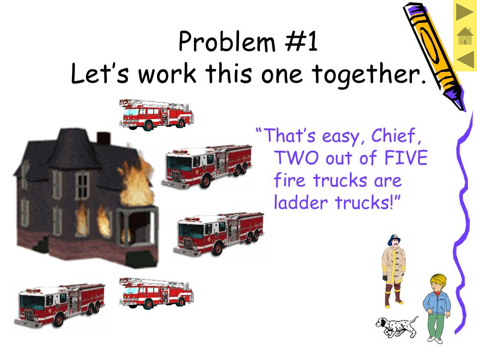 Problem #1 Lets work this one together. I have TWO ladder trucks. There are FIVE fire trucks.